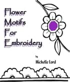 Flower Motifs for Embroidery ebook by Michelle Lord