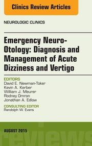 Emergency Neuro-Otology: Diagnosis and Management of Acute Dizziness and Vertigo, An Issue of Neurologic Clinics, ebook by David E. Newman-Toker
