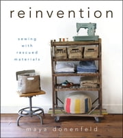 Reinvention - Sewing with Rescued Materials ebook by Donenfeld, Maya Donenfeld