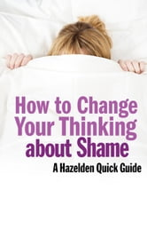 How to Change Your Thinking About Shame - Hazelden Quick Guides ebook by Leading Hazelden Experts .