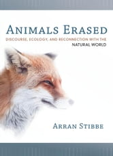 Animals Erased - Discourse, Ecology, and Reconnection with the Natural World ebook by Arran Stibbe