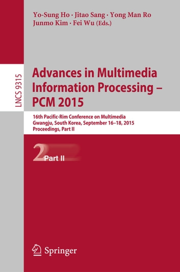 Advances in Multimedia Information Processing -- PCM 2015 - 16th Pacific-Rim Conference on Multimedia, Gwangju, South Korea, September 16-18, 2015, Proceedings, Part II ebook by
