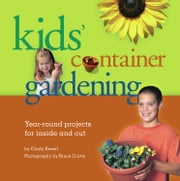 Kids' Container Gardening - Year-Round Projects for Inside and Out ebook by Cindy Krezel,Bruce Curtis