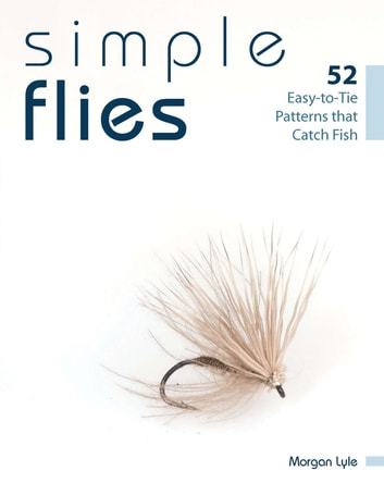 Simple Flies - 52 Easy-to-Tie Patterns that Catch Fish ebook by Morgan Lyle