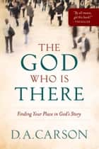 God Who Is There, The - Finding Your Place in God's Story ebook by D. A. Carson