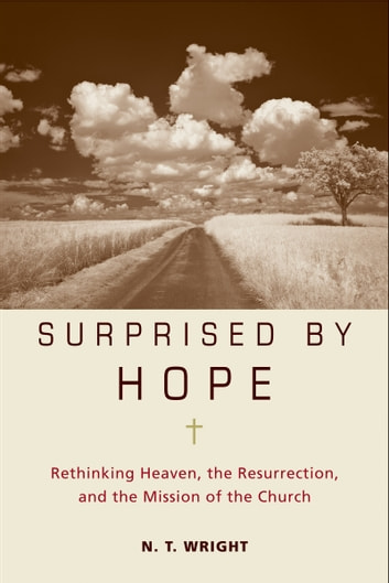 Surprised by Hope - Rethinking Heaven, the Resurrection, and the Mission of the Church ebook by N. T. Wright