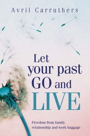 Let Your Past Go And Live - Freedom from family, relationship and work baggage ebook by Avril Carruthers