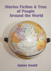 Stories Fiction & True of People Around the World ebook by James Gould