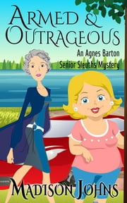 Armed and Outrageous - An Agnes Barton Senior Sleuth mystery ebook by Madison Johns