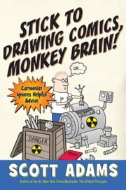 Stick to Drawing Comics, Monkey Brain! - Cartoonist Explains Cloning, Blouse Monsters, Voting Machines, Romance, Monkey G ods, How to Avoid Being Mistaken for a Rodent, and More ebook by Scott Adams