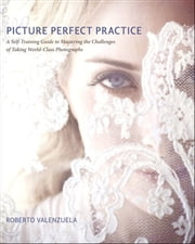 Picture Perfect Practice: A Self-Training Guide to Mastering the Challenges of Taking World-Class Photographs - A Self-Training Guide to Mastering the Challenges of Taking World-Class Photographs ebook by Roberto Valenzuela