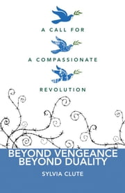 Beyond Vengeance, Beyond Duality: A Call for a Compassionate Revolution ebook by Sylvia Clute