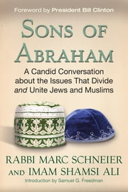 Sons of Abraham - A Candid Conversation about the Issues That Divide and Unite Jews and Muslims ebook by Rabbi Marc Schneier,Imam Shamsi Ali,President Bill Clinton,Samuel G. Freedman