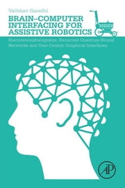 Brain-Computer Interfacing for Assistive Robotics - Electroencephalograms, Recurrent Quantum Neural Networks, and User-Centric Graphical Interfaces ebook by Vaibhav Gandhi