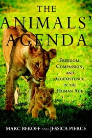 The Animals' Agenda - Freedom, Compassion, and Coexistence in the Human Age ebook by Marc Bekoff,Jessica Pierce
