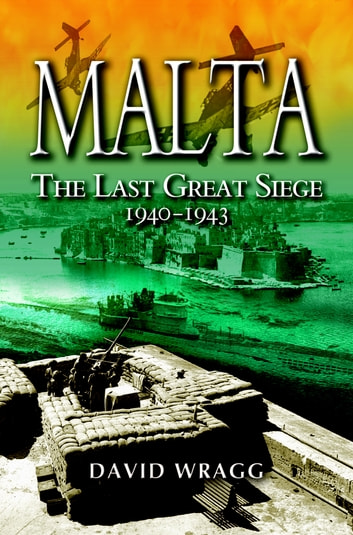 Malta - The Last Great Siege 1940 - 1943 ebook by David Wragg