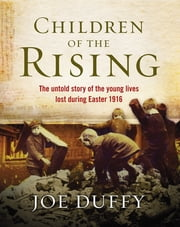 Children of the Rising - The untold story of the young lives lost during Easter 1916 ebook by Joe Duffy