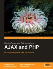 AJAX and PHP: Building Responsive Web Applications ebook by Bogdan Brinzarea, Cristian Darie, Filip Chereches-Tosa, Mihai Bucica