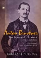Anton Bruckner - The Man and the Work. 2. revised edition ebook by Constantin Floros