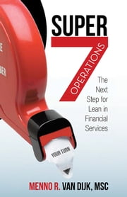 Super7 Operations - The Next Step for Lean in Financial Services ebook by Menno R. van Dijk,MSc