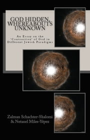 God Hidden, Whereabouts Unknown: An Essay on the 'Contraction' of God in Different Jewish Paradigms ebook by Zalman Schachter-Shalomi,Netanel Miles-Yepez