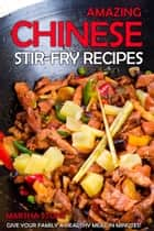 Amazing Chinese Stir-Fry Recipes: Give your family a healthy meal in minutes! ebook by Martha Stone
