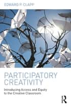 Participatory Creativity - Introducing Access and Equity to the Creative Classroom ebook by Edward P. Clapp