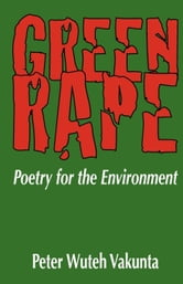 Green Rape: Poetry for the Environment ebook by Vakunta, Wuteh
