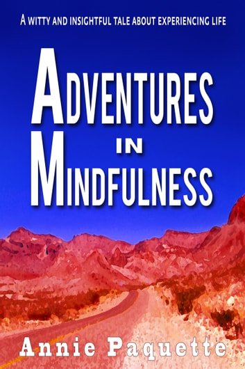 Adventures in Mindfulness - A Witty and Insightful Tale About Experiencing Life ebook by Annie Paquette