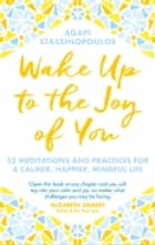 Wake Up To The Joy Of You - 52 Meditations And Practices For A Calmer, Happier, Mindful Life eBook by Agapi Stassinopoulos