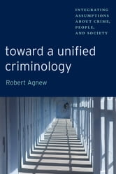 Toward a Unified Criminology - Integrating Assumptions about Crime, People and Society ebook by Robert Agnew