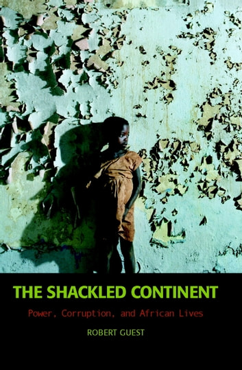 The Shackled Continent - Power, Corruption, and African Lives ebook by Robert Guest