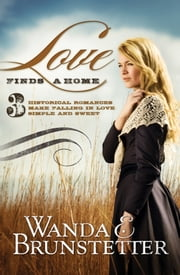 Love Finds a Home: 3 Historical Romances Make Falling in Love Simple and Sweet - 3 Historical Romances Make Falling in Love Simple and Sweet ebook by Wanda E. Brunstetter