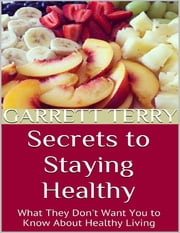 Secrets to Staying Healthy: What They Don't Want You to Know About Healthy Living ebook by Garrett Terry