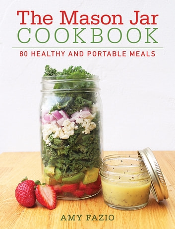 The Mason Jar Cookbook - 80 Healthy and Portable Meals for breakfast, lunch and dinner ebook by Amy Fazio
