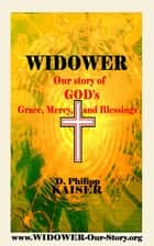 WIDOWER Our Story of GOD's Grace, Mercy, and Blessings ebook by D. Philipp Kaiser