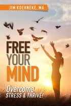 Free Your Mind - Overcome Stress & Thrive! ebook by Jim Koehneke
