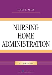 Nursing Home Administration, Seventh Edition ebook by James E. Allen, PhD, MSPH, NHA, IP