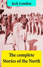 The complete Stories of the North ebook by Jack London