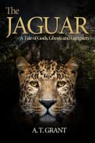 The Jaguar - A Tale of Gods, Ghosts and Gangsters ebook by A.T. Grant