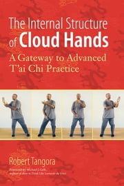 The Internal Structure of Cloud Hands - A Gateway to Advanced T'ai Chi Practice ebook by Robert Tangora,Michael J. Gelb