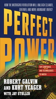 PERFECT POWER: How the Microgrid Revolution Will Unleash Cleaner, Greener, More Abundant Energy ebook by Robert Galvin,Kurt Yeager