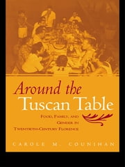 Around the Tuscan Table - Food, Family, and Gender in Twentieth Century Florence ebook by Carole M. Counihan