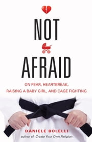 Not Afraid - On Fear, Heartbreak, Raising a Baby Girl, and Cage Fighting ebook by Daniele Bolelli