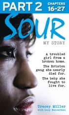 Sour: My Story - Part 2 of 3: A troubled girl from a broken home. The Brixton gang she nearly died for. The baby she fought to live for. ebook by Tracey Miller, Lucy Bannerman