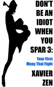 Don't Be An Idiot When You Spar 3: Your First Muay Thai Fight - Don't Be An Idiot When You Spar, #3 ebook by Xavier Zen