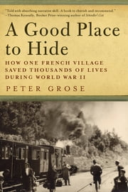 A Good Place to Hide: How One French Community Saved Thousands of Lives in World War II ebook by Peter Grose
