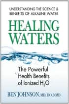 Healing Waters - The Powerful Health Benefits of Ionized H2O ebook by Ben Johnson