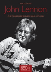 John Lennon - The Stories BehindEvery Song 1970-1980 ebook by Paul Du Noyer