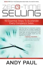 Zero-Time Selling - 10 Essential Steps To Accelerate Every Company's Sales ebook by Andy Paul